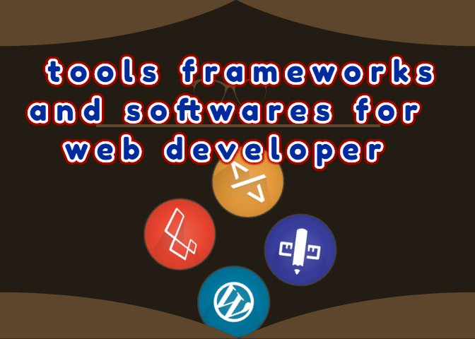 What tools frameworks and softwares  the web developer need ?